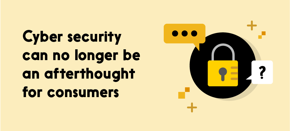 Text reads: Cyber security can no longer be an afterthought for consumers