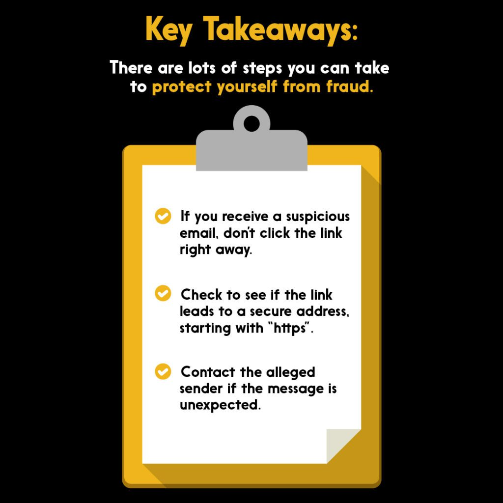Key takeaways for protecting yourself from online fraud: 1: If you receive a suspicious email, don't click the link right away. 2: Check to see if the link leads to a secure address, starting with
