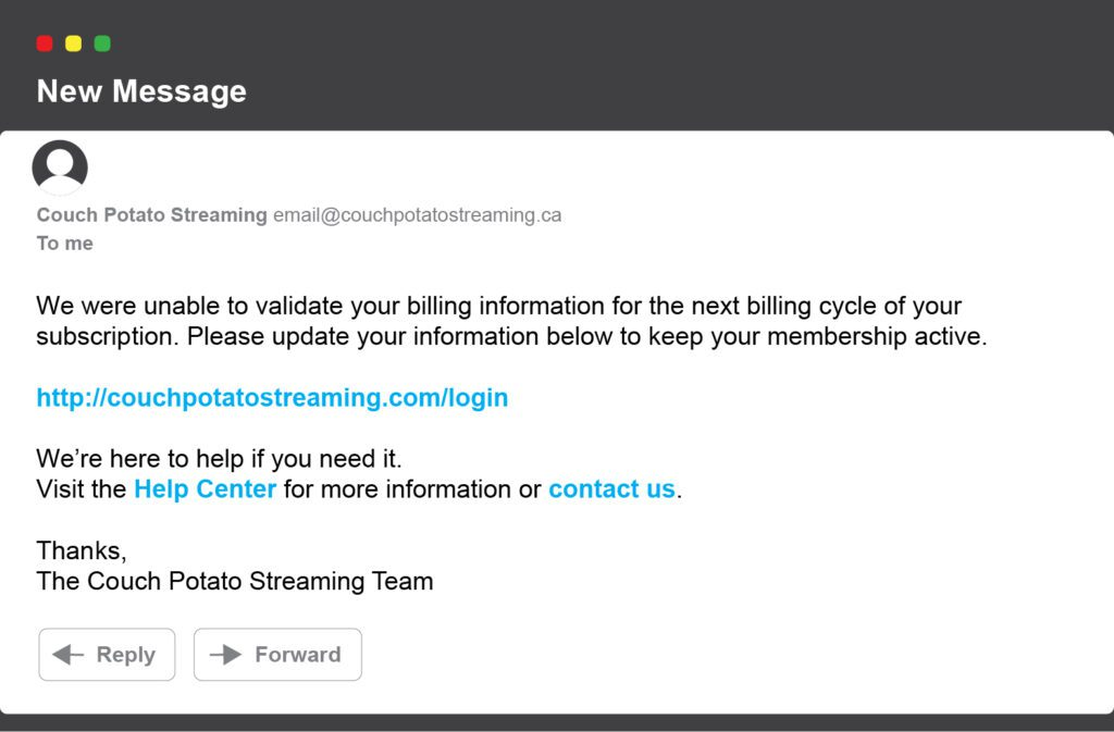 New message: We were unable to validate your billing information for the next billing cycle of your subscription. Please update your information below to keep your membership active. http://couchpotatostreaming.com/login We're here to help if you need it. Visit the Help Center for more information or contact us. Thanks, The Couch Potato Streaming Team