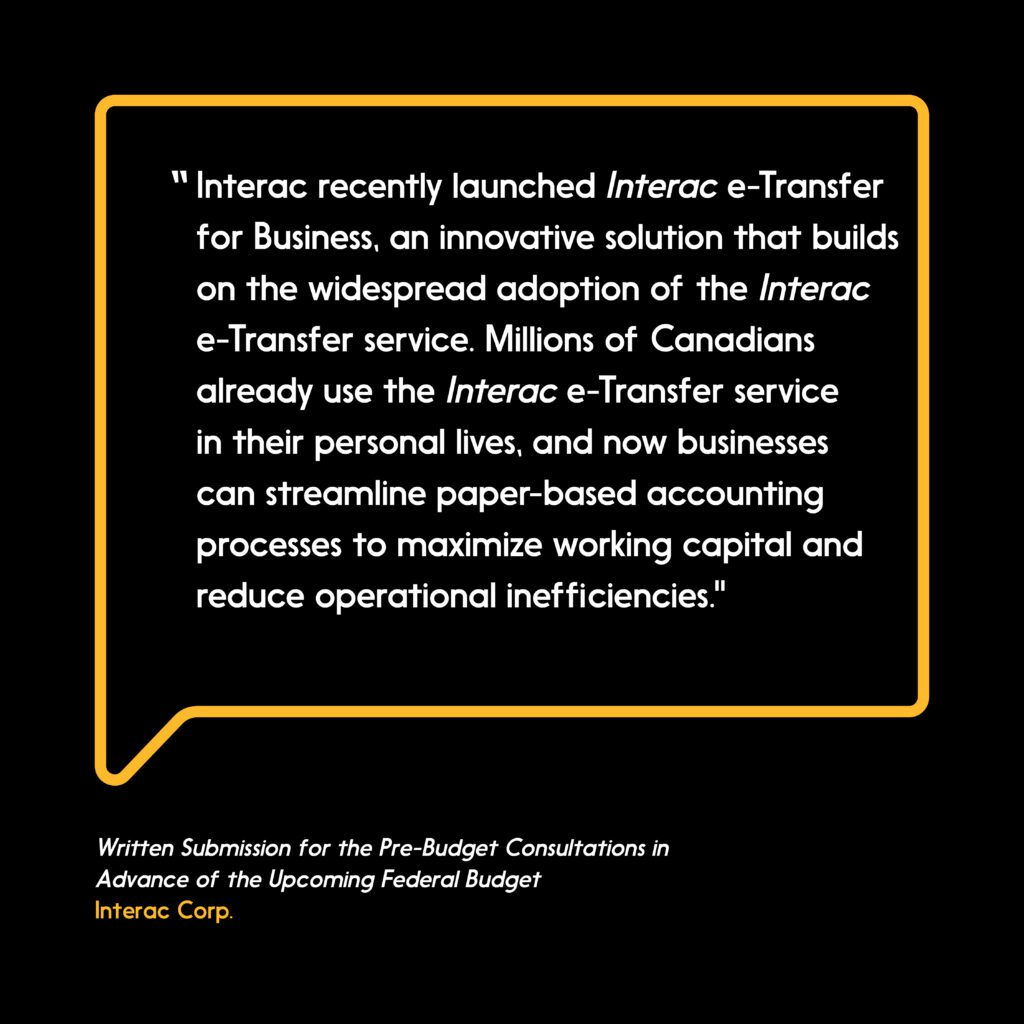 """adoption of the Interac e-Transfer service. Millions of Canadians already use the Interac e-Transfer service in their personal lives, and now businesses can streamline paper-based accounting processes to maximize working capital and reduce operational inefficiencies."""""""